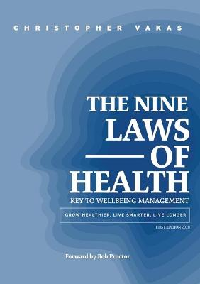 The 9 Laws of Health: Key to Wellbeing Management Grow Healthier - Live Smarter - Live longer by Christopher Vakas