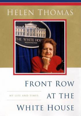 Front Row at the White House: My Life and Times by Helen Thomas