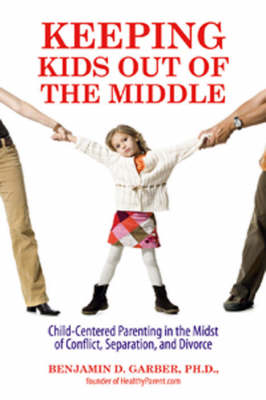 Keeping Kids Out of the Middle: Child-centered Parenting in the Midst of Adult Conflict, Separation, and Divorce book