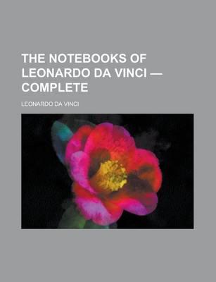 The Notebooks of Leonardo Da Vinci - Complete by Da Vinci Leonardo Da Vinci