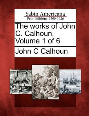Works of John C. Calhoun. Volume 1 of 6 by John C. Calhoun