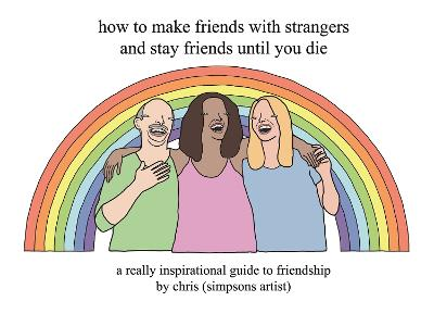 How to Make Friends With Strangers and Stay Friends Until You Die: A Really Inspirational Guide to Friendship by Chris (Simpsons Artist)