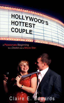Hollywood's Hottest Couple: A Passionate Beginning for a Doctor and a Movie Star by Claire E Edwards