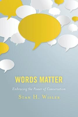 Words Matter: Embracing the Power of Conversation by Stan H. Wisler
