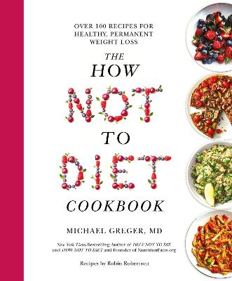 The How Not to Diet Cookbook: Over 100 Recipes for Healthy, Permanent Weight Loss by Michael Greger