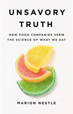 Unsavory Truth: How Food Companies Skew the Science of What We Eat by Marion Nestle