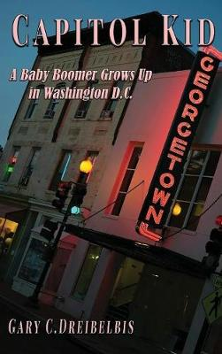 Capitol Kid: : A Baby Boomer Grows Up in Washington, D.C. by Gary C Dreibelbis