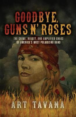 Goodbye Guns N' Roses: The Crime, Beauty, and Amplified Chaos of America's Most Polarizing Band book
