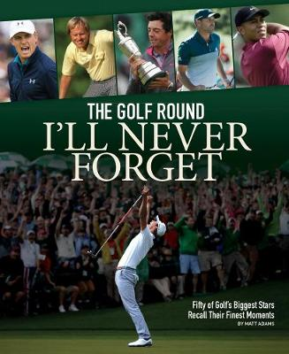 The Golf Round I'll Never Forget: Fifty of Golf's Biggest Stars Recall Their Finest Moments by Matt Adams