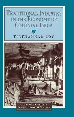 Traditional Industry in the Economy of Colonial India by Tirthankar Roy