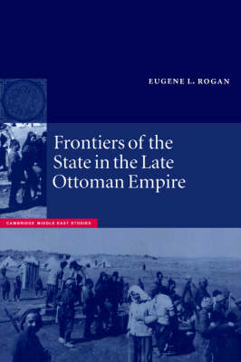 Frontiers of the State in the Late Ottoman Empire by Eugene L. Rogan