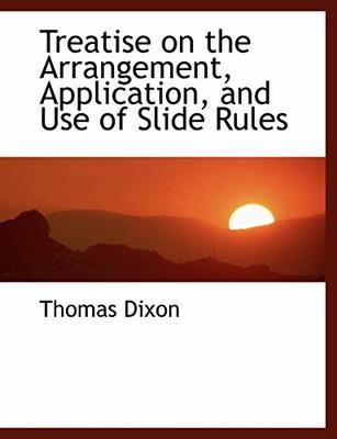 Treatise on the Arrangement, Application, and Use of Slide Rules by Thomas Dixon