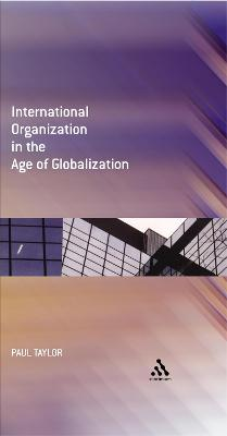 International Organization in the Age of Globalization by Paul Taylor