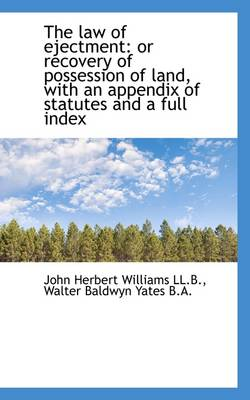 The Law of Ejectment: Or Recovery of Possession of Land, with an Appendix of Statutes and a Full Ind by John Herbert Williams