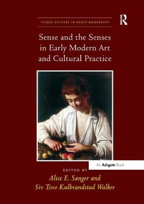 Sense and the Senses in Early Modern Art and Cultural Practice by Alice E. Sanger