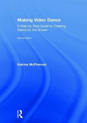 Making Video Dance: A Step-by-Step Guide to Creating Dance for the Screen (2nd ed) book