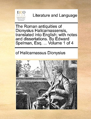 The Roman Antiquities of Dionysius Halicarnassensis, Translated Into English; With Notes and Dissertations. by Edward Spelman, Esq. ... Volume 1 of 4 by Dionysius of Halicarnassus