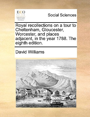 Royal Recollections on a Tour to Cheltenham, Gloucester, Worcester, and Places Adjacent, in the Year 1788. the Eighth Edition by David Williams