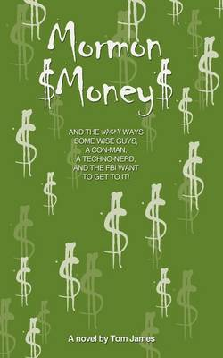 Mormon Money: And the Wacky Ways Some Wise Guys, a Con-Man, a Techno-Nerd and the FBI Want to Get to It! by Tom James