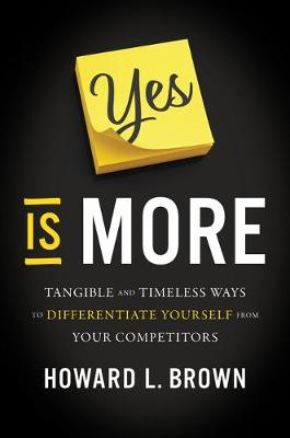Yes Is More: Tangible and Timeless Ways to Differentiate Yourself from Your Competitors by Howard L Brown