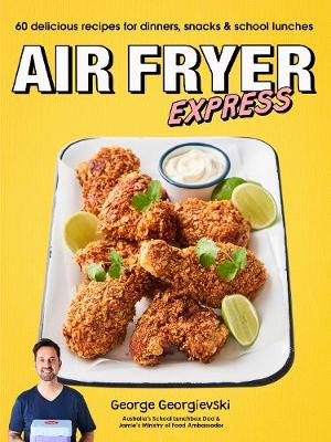 Air Fryer Express: 60 delicious recipes for dinners, snacks & school lunches by George Georgievski