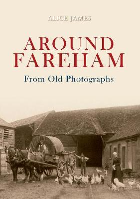 Around Fareham From Old Photographs by Alice James