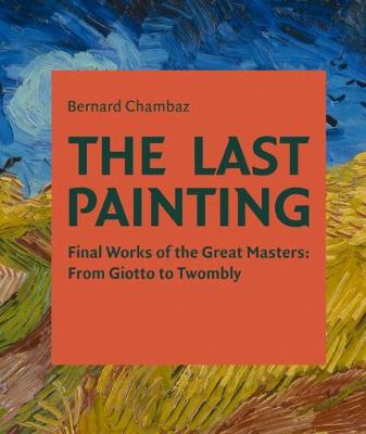The Last Painting: Final Works of the Great Masters: from Giotto to Twombly by Bernard Chambaz