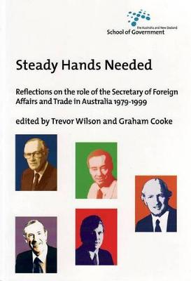 Steady Hands Needed: Reflections on the Role of the Secretary of Foreign Affairs and Trade in Australia 1979- 1999 by Trevor Wilson