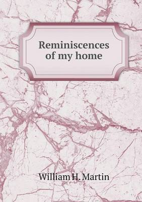 Reminiscences of My Home by William H Martin