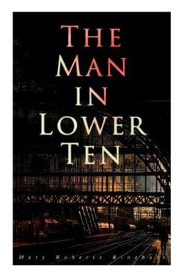 The Man in Lower Ten: Murder Mystery Novel by Mary Roberts Rinehart