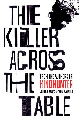 The Killer Across the Table: From the authors of Mindhunter by John E. Douglas