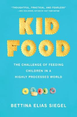 Kid Food: The Challenge of Feeding Children in a Highly Processed World by Bettina Elias Siegel