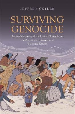 Surviving Genocide: Native Nations and the United States from the American Revolution to Bleeding Kansas by Jeffrey Ostler