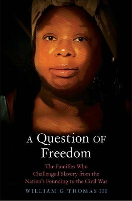 A Question of Freedom: The Families Who Challenged Slavery from the Nation's Founding to the Civil War by William G. Thomas