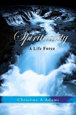 Spirituality: A Life Force by Christine A. Adams