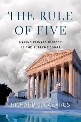 The Rule of Five: Making Climate History at the Supreme Court by Richard J. Lazarus