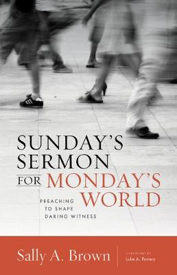 Sunday's Sermon for Monday's World: Preaching to Shape Daring Witness by Sally A. Brown