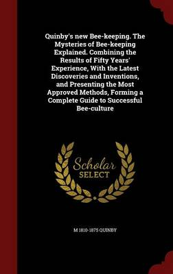 Quinby's New Bee-Keeping. the Mysteries of Bee-Keeping Explained. Combining the Results of Fifty Years' Experience, with the Latest Discoveries and Inventions, and Presenting the Most Approved Methods, Forming a Complete Guide to Successful Bee-Culture by M Quinby