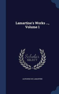 Lamartine's Works ..., Volume 1 by Alphonse De Lamartine