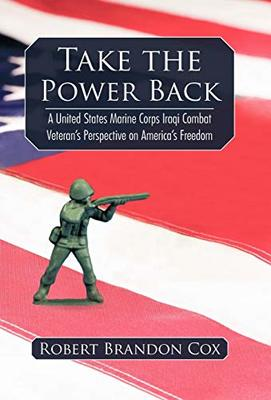 Take the Power Back: A United States Marine Corps Iraqi Combat Veteran's Perspective on America's Freedom by Brandon Cox Robert Brandon Cox