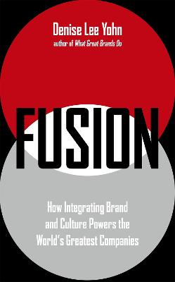 FUSION: How Integrating Brand and Culture Powers the World's Greatest Companies by Denise Lee Yohn