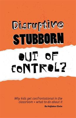 Disruptive, Stubborn, Out of Control? by Bo Hejlskov Elven