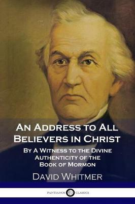 An Address to All Believers in Christ: By a Witness to the Divine Authenticity of the Book of Mormon by David Whitmer