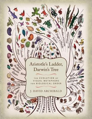 Aristotle's Ladder, Darwin's Tree: The Evolution of Visual Metaphors for Biological Order by J. David Archibald