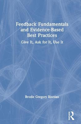 Feedback Fundamentals and Evidence-Based Best Practices: Give It, Ask for It, Use It book