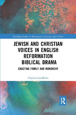 Jewish and Christian Voices in English Reformation Biblical Drama: Enacting Family and Monarchy by Chanita Goodblatt