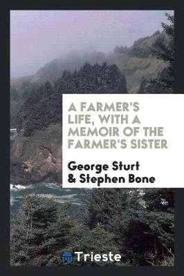 Farmer's Life, with a Memoir of the Farmer's Sister by George Sturt
