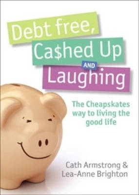 Debt Free, Cashed Up And Laughing by Cath Armstrong