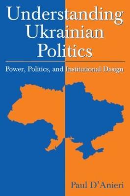 Understanding Ukrainian Politics by Paul D'Anieri