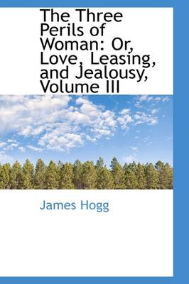 The Three Perils of Woman: Or, Love, Leasing, and Jealousy, Volume III by James Hogg